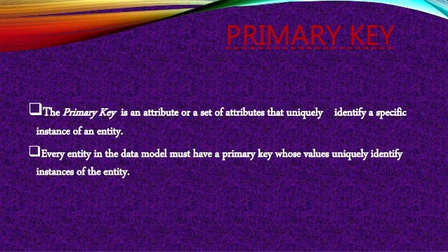 PRIMARY KEY The Primary Key is an attribute or a set of attributes that uniquely identify a specific instance of an entit...