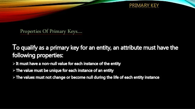 To qualify as a primary key for an entity, an attribute must have the following properties: It must have a non-null value...
