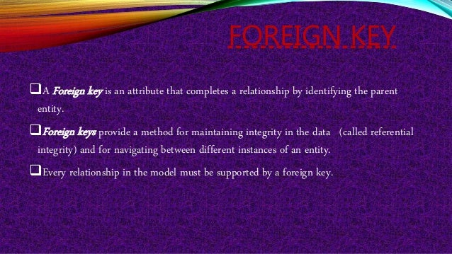 FOREIGN KEY A Foreign key is an attribute that completes a relationship by identifying the parent entity. Foreign keys p...