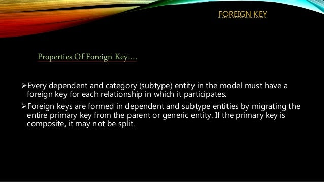 FOREIGN KEY Every dependent and category (subtype) entity in the model must have a foreign key for each relationship in w...