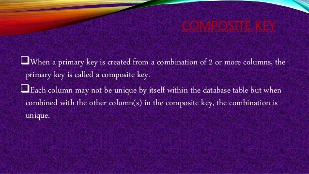 COMPOSITE KEY When a primary key is created from a combination of 2 or more columns, the primary key is called a composit...
