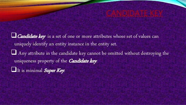 CANDIDATE KEY Candidate key is a set of one or more attributes whose set of values can uniquely identify an entity instan...