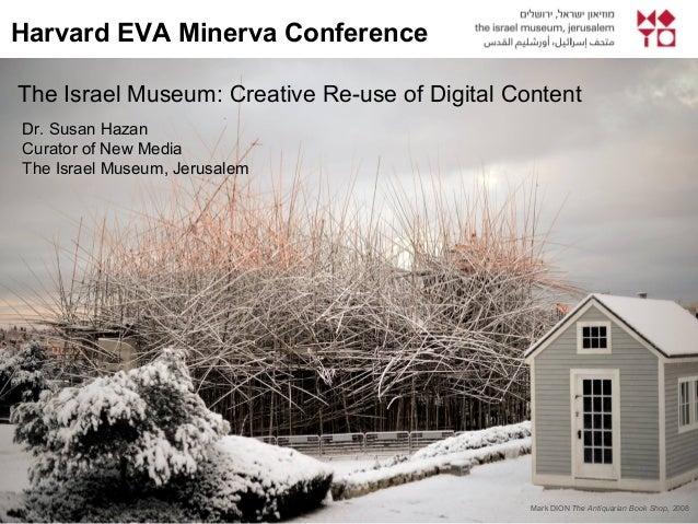 The Israel Museum: Creative Re-use of Digital Content Harvard EVA Minerva Conference Dr. Susan Hazanr. Susan Hazan Curator...