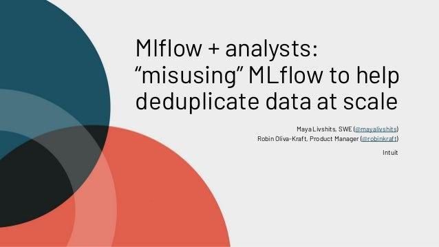"Mlflow + analysts: ""misusing"" MLflow to help deduplicate data at scale Maya Livshits, SWE (@mayalivshits) Robin Oliva-Kraft,..."