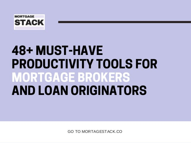 48+ MUST-HAVE PRODUCTIVITY TOOLS FOR MORTGAGE BROKERS AND LOAN ORIGINATORS GO TO MORTAGESTACK.CO