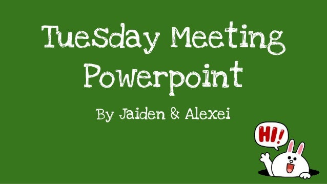 Tuesday Meeting Powerpoint By Jaiden & Alexei