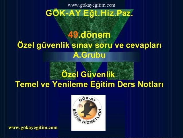www.gokayegitim.com  GÖK-AY Eğt.Hiz.Paz.  49.dönem Özel güvenlik sınav soru ve cevapları A.Grubu Özel Güvenlik Temel ve Ye...