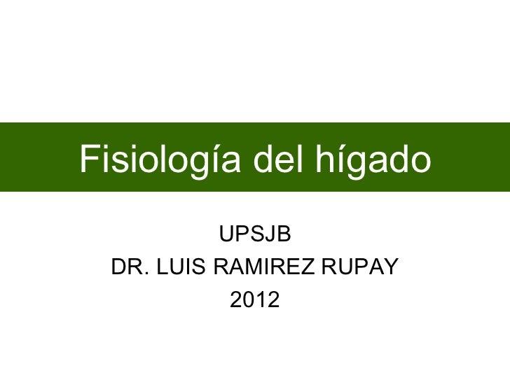 Fisiología del hígado          UPSJB DR. LUIS RAMIREZ RUPAY           2012