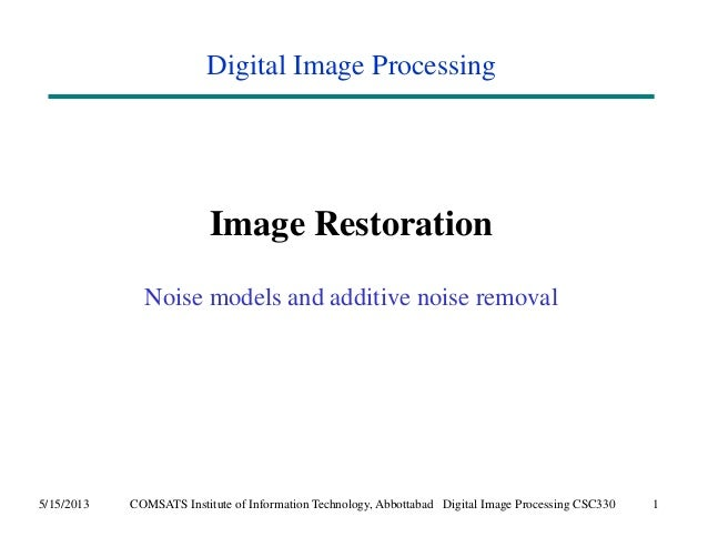Digital Image Processing  Image Restoration  Noise models and additive noise removal  5/15/2013 COMSATS Institute of Infor...
