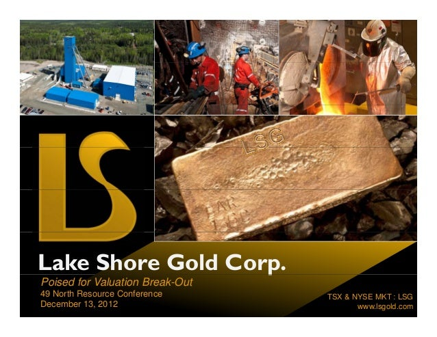 Lake Shore Gold Corp.                   pPoised for Valuation Break-Out49 North Resource Conference     TSX & NYSE MKT : L...