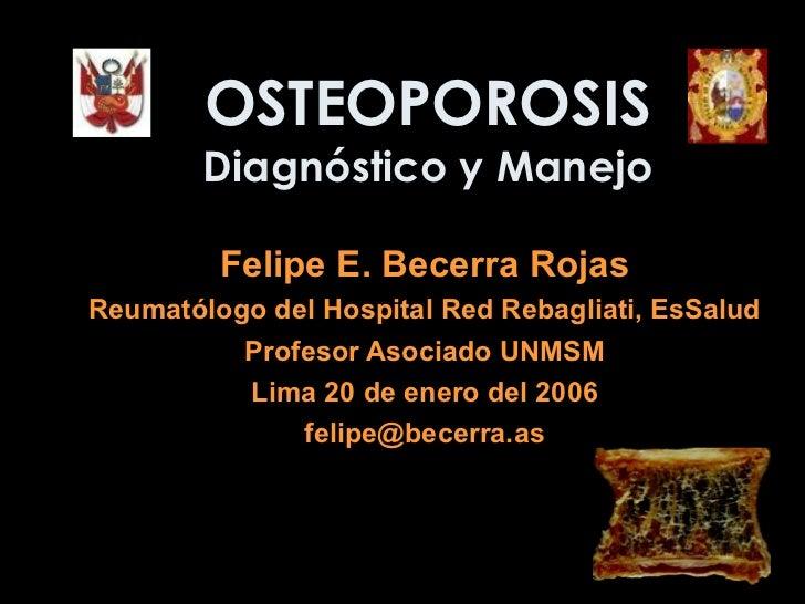 OSTEOPOROSIS Diagnóstico y Manejo Felipe E. Becerra Rojas Reumatólogo del  Hospital Red Rebagliati, EsSalud Profesor Asoci...