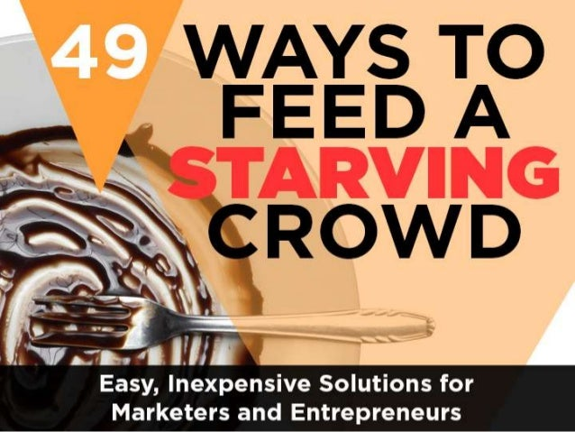 49 WAYS TO FEED A STARVING CROWD Easy, Inexpensive Solutions for Marketers and Entrepreneurs