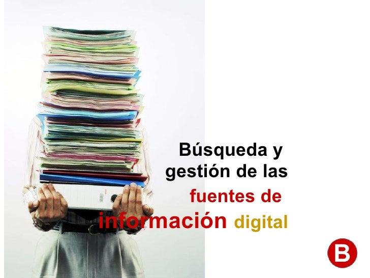 Búsqueda y  gestión de las fuentes de   información  digital B