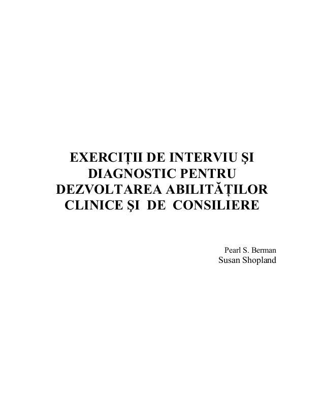 EXERCIŢII DE INTERVIU ŞI DIAGNOSTIC PENTRU DEZVOLTAREA ABILITĂŢILOR CLINICE ŞI DE CONSILIERE Pearl S. Berman Susan Shopland