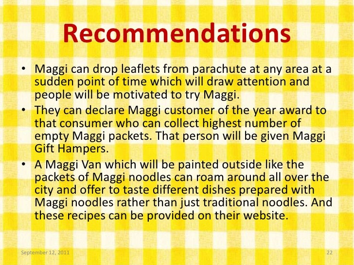 recommendations for maggi noodles Maggi noodles essay sample instant noodles had been nestl 's main product category in the culinary segment since the launch of maggi 2 minute noodles (maggi noodles its issues and sustenance against global competitors, draw inferences and make recommendations 2 food product.