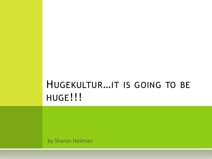 H UGEKULTUR … IT IS GOING TO BEHUGE !!!