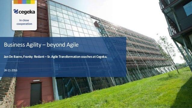 Business Agility – beyond Agile JanDeBaere,Franky Redant–Sr.AgileTransformationcoachesatCegeka. 24-11-2016