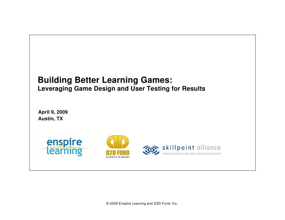 Building Better Learning Games: Leveraging Game Design and User Testing for Results   April 9, 2009 Austin, TX            ...