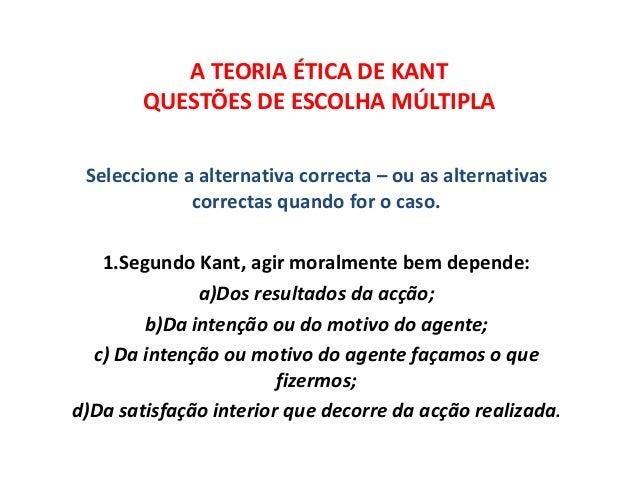 A TEORIA ÉTICA DE KANT QUESTÕES DE ESCOLHA MÚLTIPLA Seleccione a alternativa correcta – ou as alternativas correctas quand...