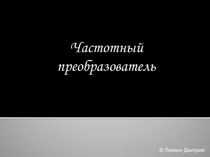 Частотныйпреобразователь                  © Левкин Дмитрий