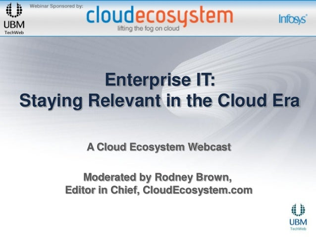 Enterprise IT:Staying Relevant in the Cloud Era         A Cloud Ecosystem Webcast        Moderated by Rodney Brown,     Ed...