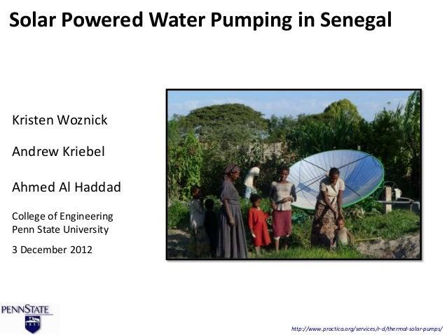 Solar Powered Water Pumping in SenegalKristen WoznickAndrew KriebelAhmed Al HaddadCollege of EngineeringPenn State Univers...
