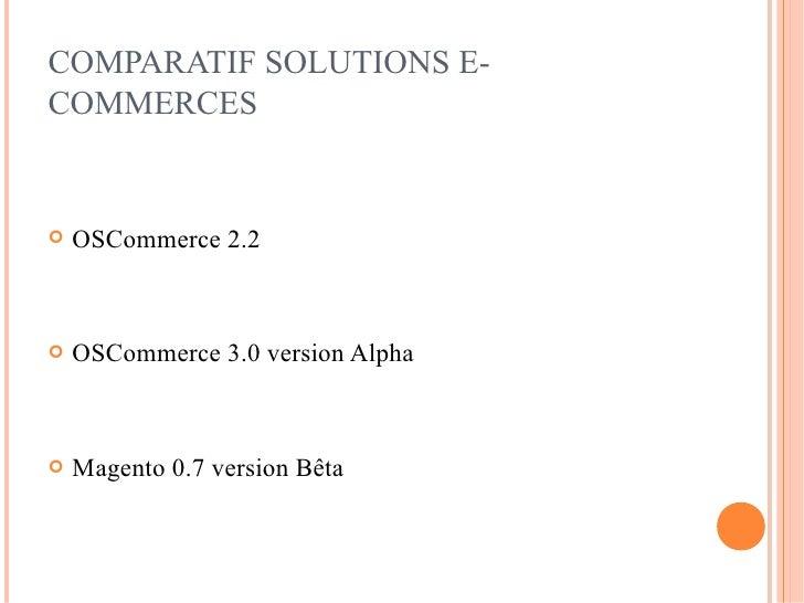 COMPARATIF SOLUTIONS E- COMMERCES      OSCommerce 2.2       OSCommerce 3.0 version Alpha       Magento 0.7 version Bêta