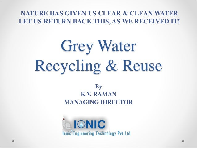 Grey Water Recycling & Reuse By K.V. RAMAN MANAGING DIRECTOR NATURE HAS GIVEN US CLEAR & CLEAN WATER LET US RETURN BACK TH...