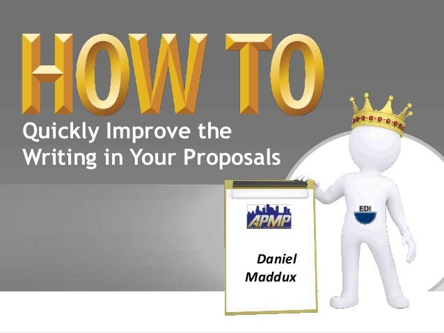 Quickly Improve the  Writing in Your Proposals  Daniel  Maddux