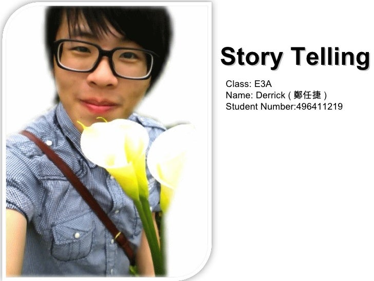 Class: E3A Name: Derrick ( 鄭任捷 ) Student Number:496411219 Story Telling