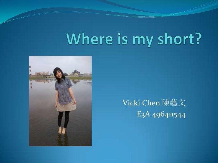 Whereis my short? <br />Vicki Chen 陳藝文<br />E3A496411544 <br />