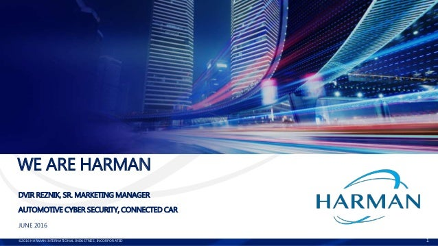 ©2016 HARMAN INTERNATIONAL INDUSTRIES, INCORPORATED 1 WE ARE HARMAN DVIR REZNIK, SR. MARKETING MANAGER AUTOMOTIVE CYBER SE...