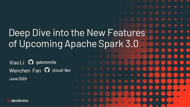 Deep Dive into the New Features of Upcoming Apache Spark 3.0 Xiao Li gatorsmile June 2020 Wenchen Fan cloud-fan