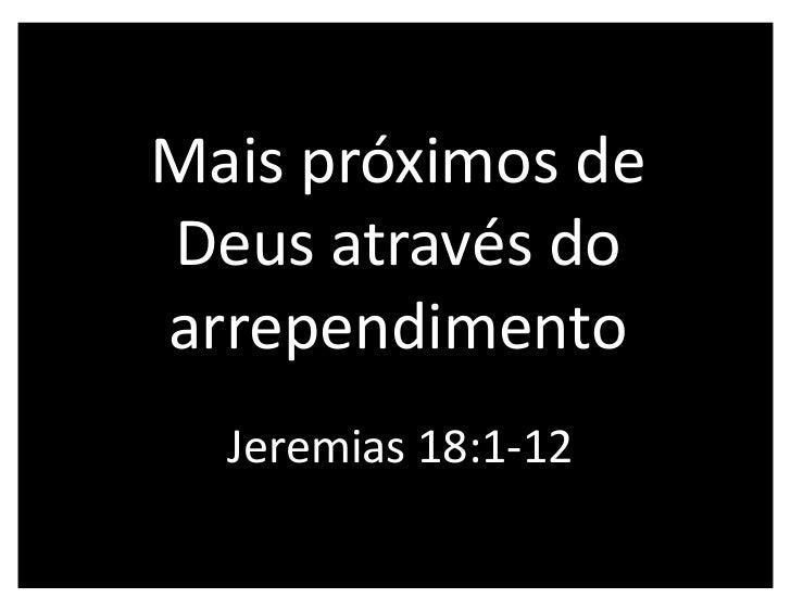 Mais próximos deDeus através doarrependimento  Jeremias 18:1-12