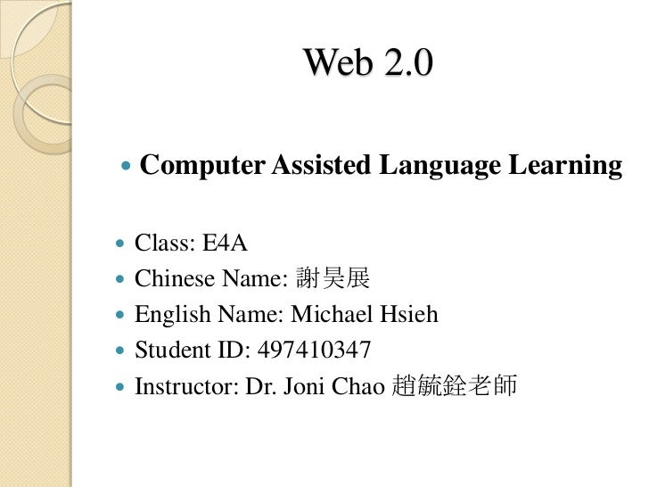 Web 2.0   Computer Assisted Language Learning   Class: E4A   Chinese Name: 謝昊展   English Name: Michael Hsieh   Studen...