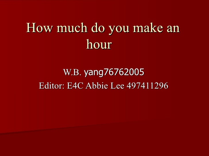 How much do you make an        hour       W.B. yang76762005 Editor: E4C Abbie Lee 497411296