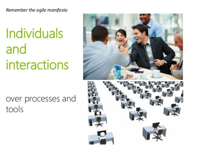 Individuals and interactions over processes and tools Remember the agile manifesto