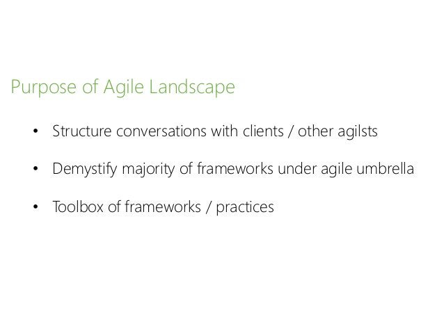 Purpose of Agile Landscape • Structure conversations with clients / other agilsts • Demystify majority of frameworks under...