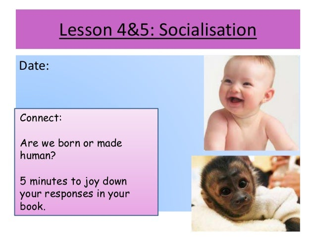 Lesson 4&5: Socialisation Date: Connect: Are we born or made human? 5 minutes to joy down your responses in your book.