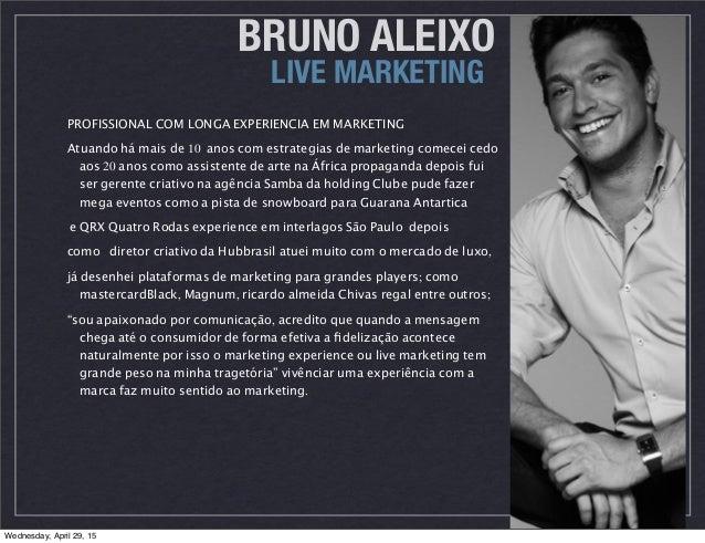 BRUNO ALEIXO LIVE MARKETING PROFISSIONAL COM LONGA EXPERIENCIA EM MARKETING Atuando há mais de 10 anos com estrategias de ...