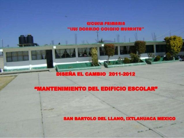 """ESCUELA PRIMARIA         """"LIUS DONALDO COLOSIO MURRIETA""""      DISEÑA EL CAMBIO 2011-2012""""MANTENIMIENTO DEL EDIFICIO ESCOLA..."""