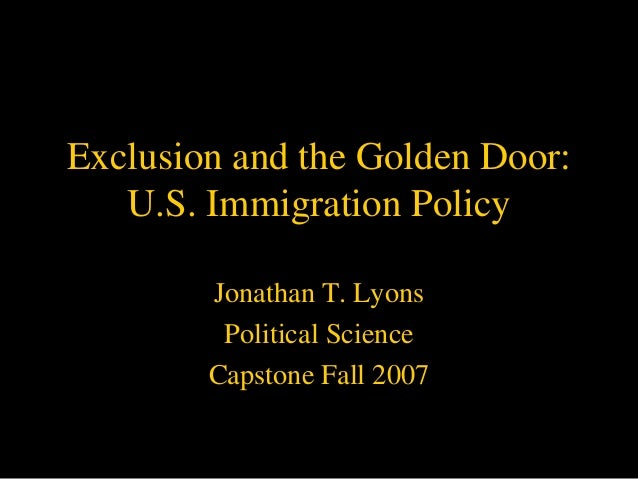 Exclusion and the Golden Door:   U.S. Immigration Policy        Jonathan T. Lyons         Political Science        Capston...