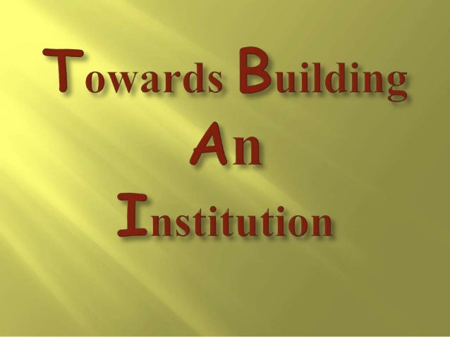  Institution building is an arduous task.  An institution is an immortal concept.  An institution is always greater tha...