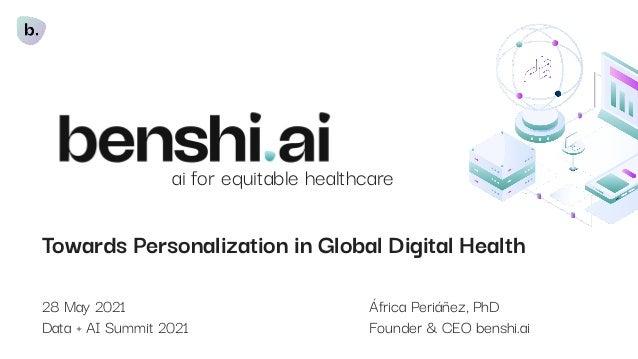 Towards Personalization in Global Digital Health 28 May 2021 África Periáñez, PhD Data + AI Summit 2021 Founder & CEO bens...