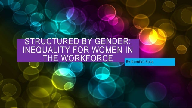 STRUCTURED BY GENDER: INEQUALITY FOR WOMEN IN THE WORKFORCE By Kumiko Sasa
