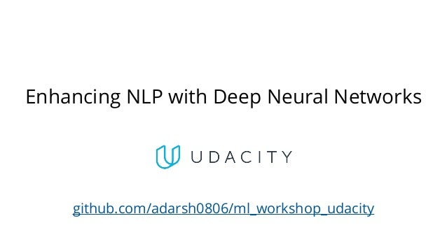 Enhancing NLP with Deep Neural Networks github.com/adarsh0806/ml_workshop_udacity