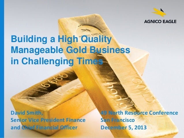 Building a High Quality Manageable Gold Business in Challenging Times  David Smith, Senior Vice President Finance and Chie...