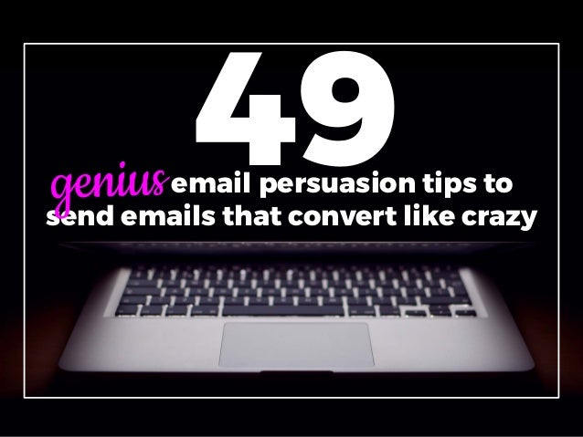 49genius email persuasion tips to send emails that convert like crazy