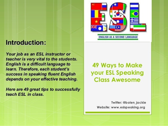 49 Ways to Make your ESL Speaking Class Awesome Twitter: @bolen_jackie Website: www.eslspeaking.org Introduction:Introduct...