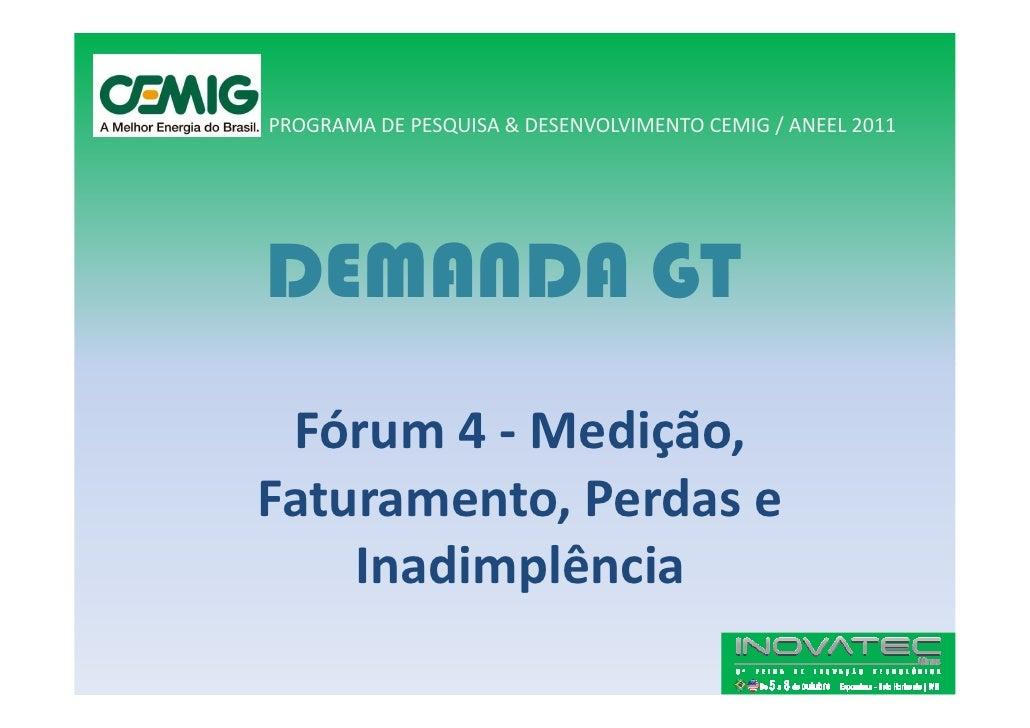 PROGRAMA DE PESQUISA & DESENVOLVIMENTO CEMIG / ANEEL 2011     DEMANDA GT  Fórum 4 - Medição, Faturamento, Perdas e     Ina...